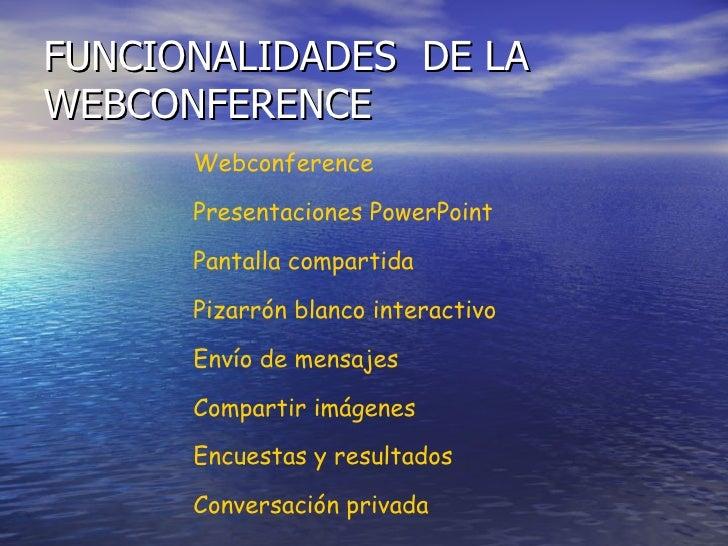 FUNCIONALIDADES  DE LA WEBCONFERENCE Webconference Presentaciones PowerPoint Pantalla compartida Pizarrón blanco interacti...