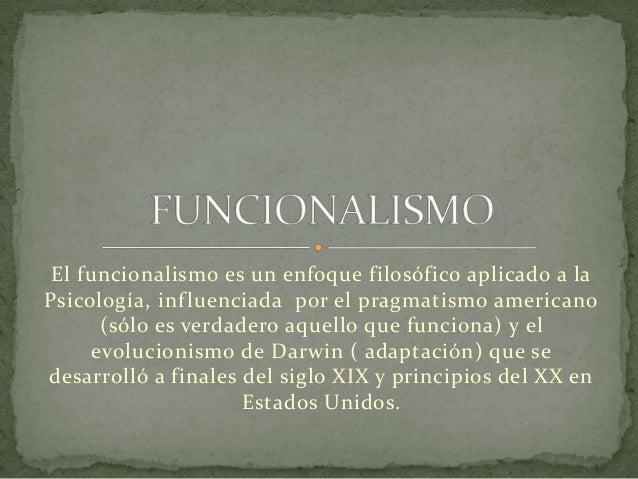 El funcionalismo es un enfoque filosófico aplicado a la Psicología, inf luenciada por el pragmatismo americano (sólo es ve...