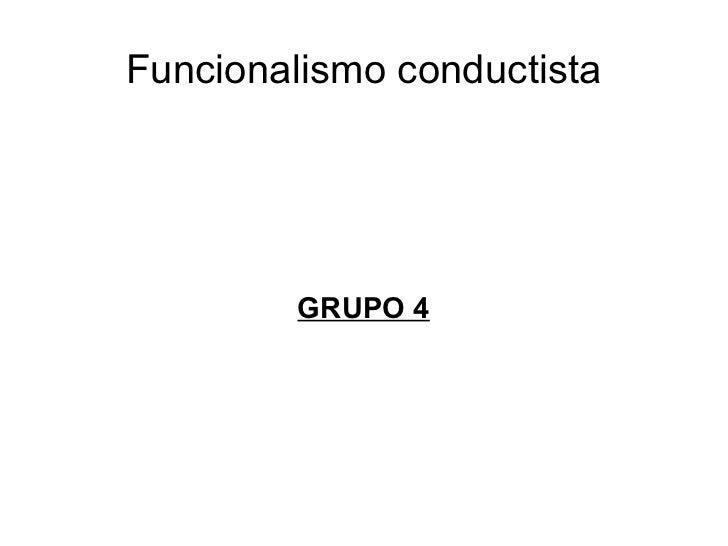 Funcionalismo conductista         GRUPO 4