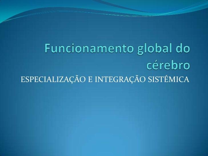 Funcionamento global do cérebro<br />ESPECIALIZAÇÃO E INTEGRAÇÃO SISTÉMICA<br />