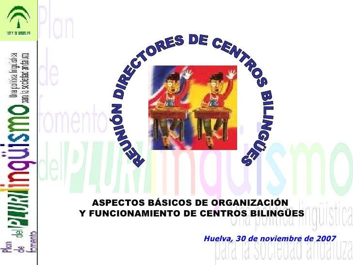 Huelva, 30 de noviembre de 2007 REUNIÓN DIRECTORES DE CENTROS BILINGÜES ASPECTOS BÁSICOS DE ORGANIZACIÓN  Y FUNCIONAMIENTO...