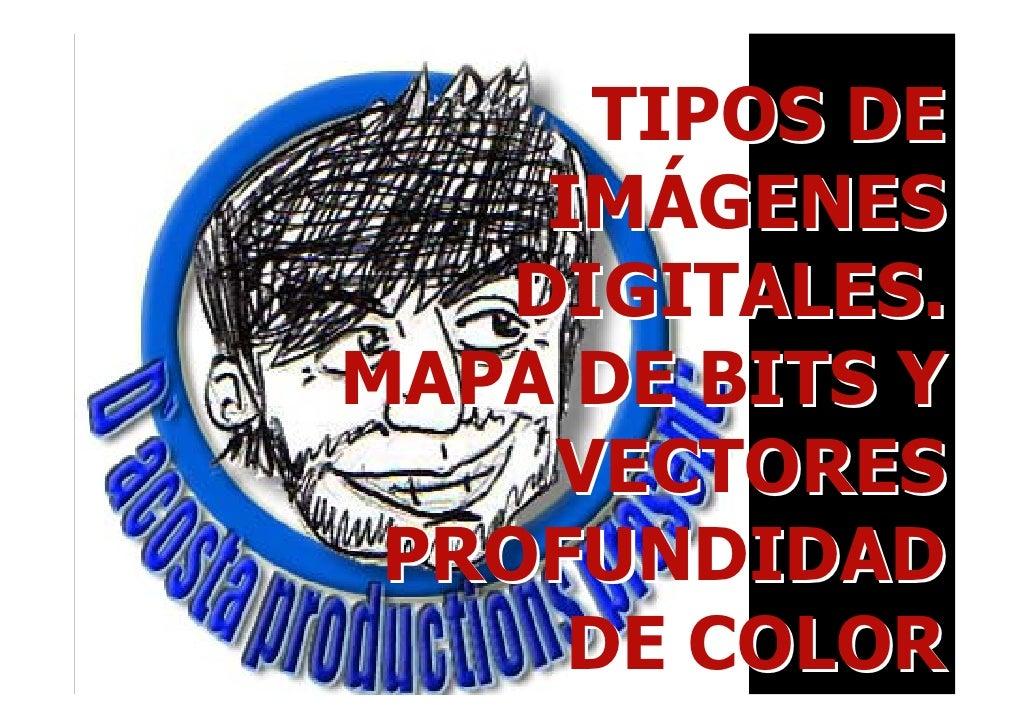 TIPOS DE      IMÁGENES     DIGITALES. MAPA DE BITS Y      VECTORES  PROFUNDIDAD       DE COLOR