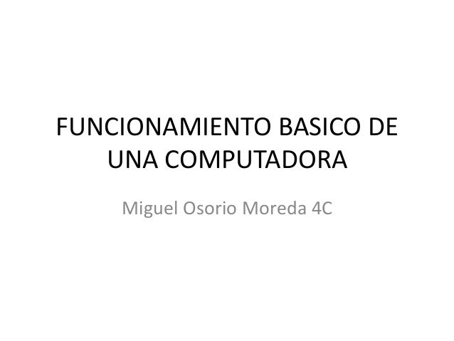 FUNCIONAMIENTO BASICO DE UNA COMPUTADORA Miguel Osorio Moreda 4C