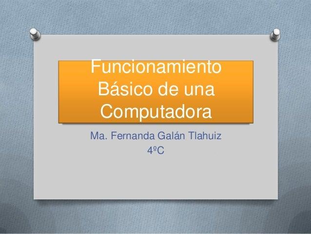 Funcionamiento Básico de una Computadora Ma. Fernanda Galán Tlahuiz 4ºC