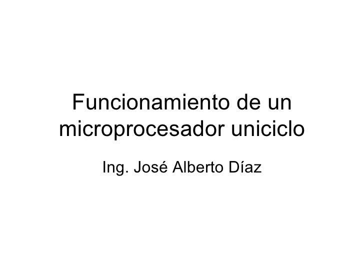 Funcionamiento de un microprocesador uniciclo Ing. José Alberto Díaz