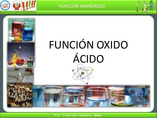 FUNCIÓN ANHIDRIDO  FUNCIÓN OXIDO ÁCIDO  Pr of . Fr anci sco H uanacuni M ani am