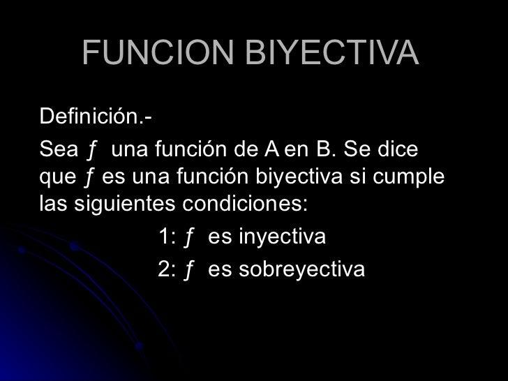 FUNCION BIYECTIVA Definición.- Sea  ƒ  una función de A en B. Se dice que  ƒ es una función biyectiva si cumple las siguie...