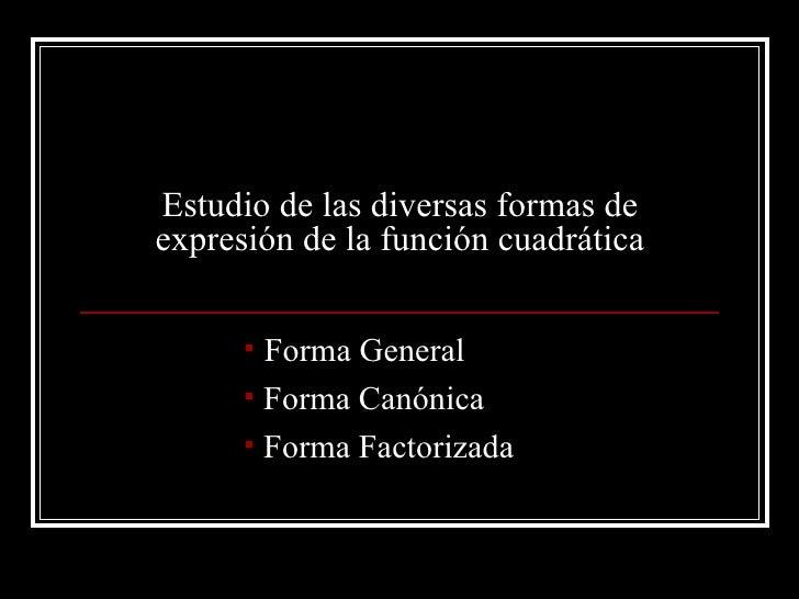 Estudio de las diversas formas de expresión de la función cuadrática          Forma General        Forma Canónica       ...