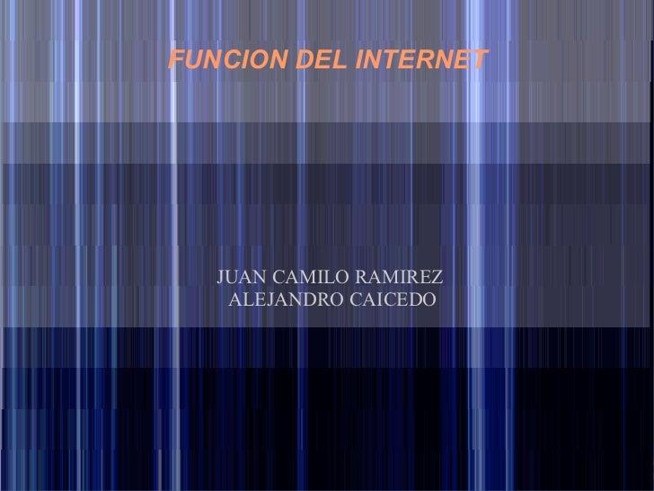 FUNCION DEL INTERNET   JUAN CAMILO RAMIREZ    ALEJANDRO CAICEDO