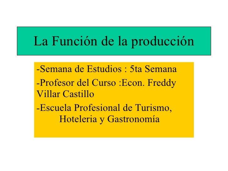 La Función de la producción <ul><li>Semana de Estudios : 5ta Semana </li></ul><ul><li>Profesor del Curso :Econ. Freddy Vil...