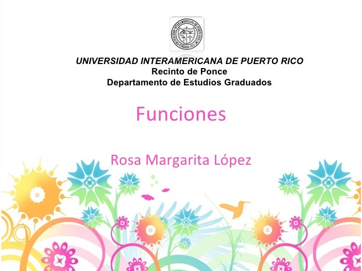 Funciones Rosa Margarita López UNIVERSIDAD INTERAMERICANA DE PUERTO RICO Recinto de Ponce Departamento de Estudios Graduados