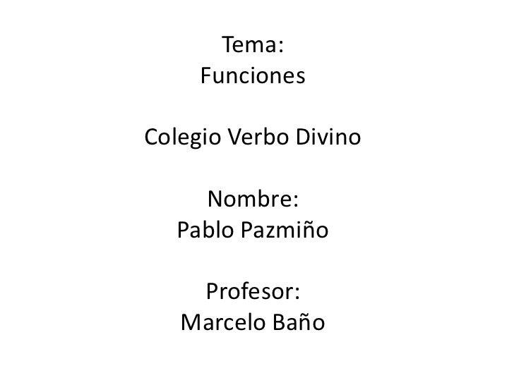 Tema:     FuncionesColegio Verbo Divino    Nombre:  Pablo Pazmiño    Profesor:   Marcelo Baño