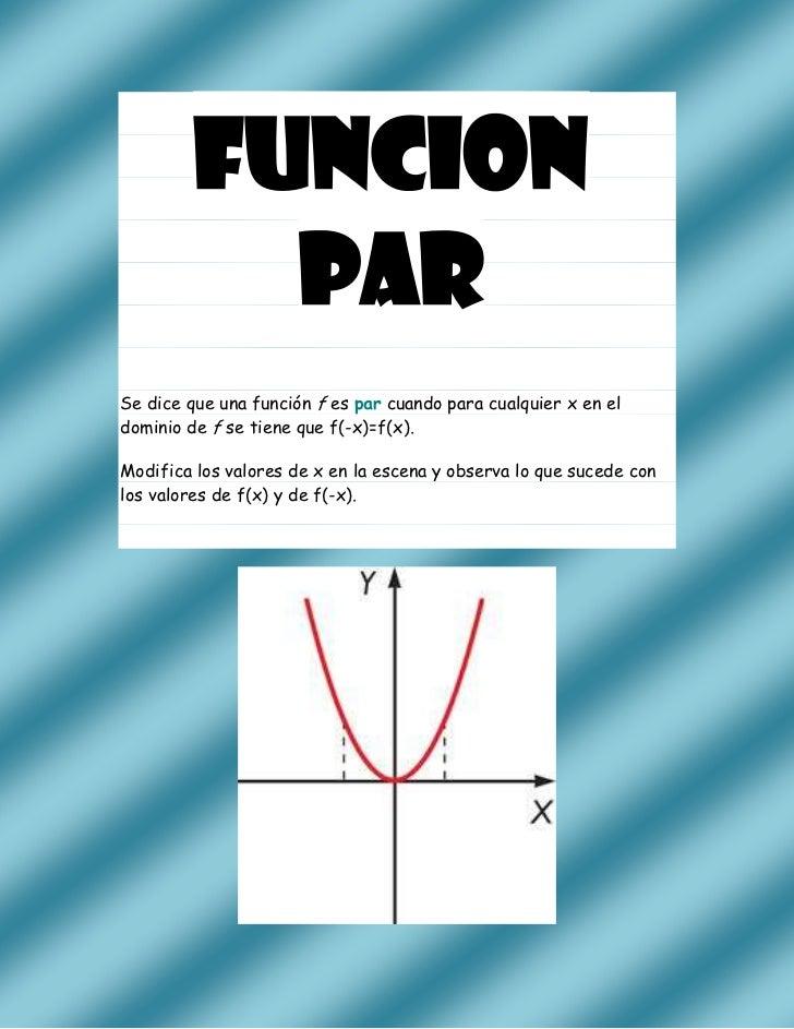 FUNCION           PARSe dice que una función f es par cuando para cualquier x en eldominio de f se tiene que f(-x)=f(x).Mo...