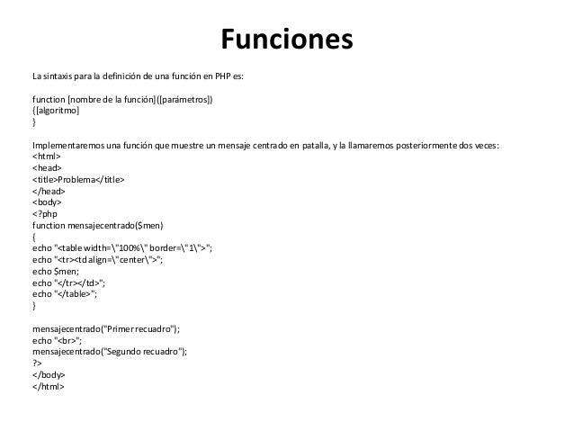 Funciones La sintaxis para la definición de una función en PHP es: function [nombre de la función]([parámetros]) {[algorit...