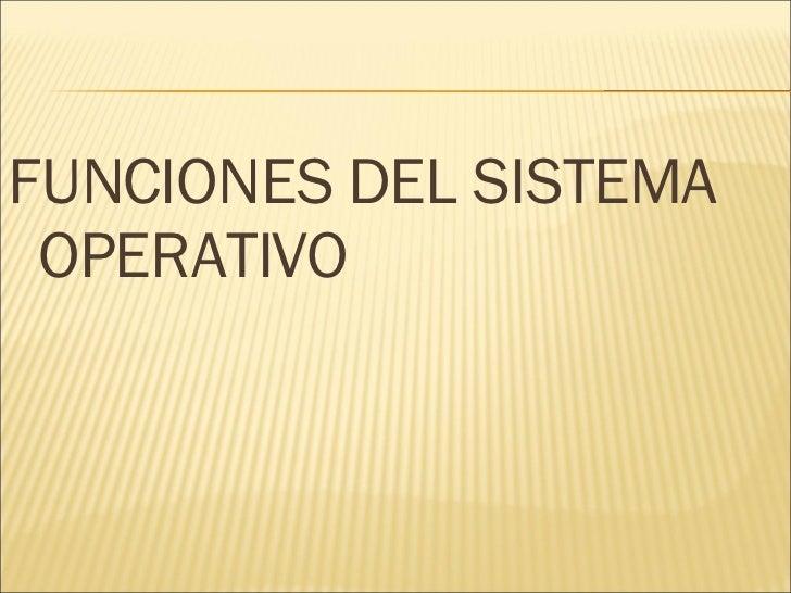 <ul><li>FUNCIONES DEL SISTEMA OPERATIVO </li></ul>