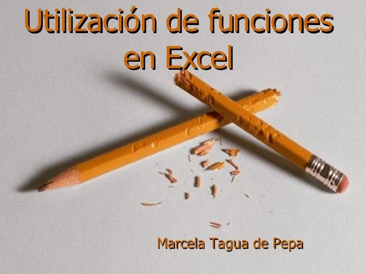 Utilización de funciones en Excel Marcela Tagua de Pepa