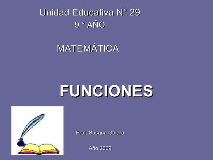 FUNCIONES Prof. Susana Gaiara Año 2009 Unidad Educativa N° 29 9 ° AÑO MATEMÁTICA