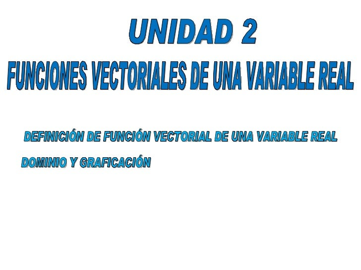 UNIDAD 2 FUNCIONES VECTORIALES DE UNA VARIABLE REAL DEFINICIÓN DE FUNCIÓN VECTORIAL DE UNA VARIABLE REAL DOMINIO Y GRAFICA...