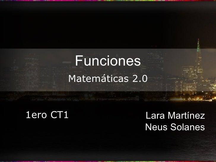 Funciones Lara Martínez Neus Solanes Matemáticas 2.0 1ero CT1