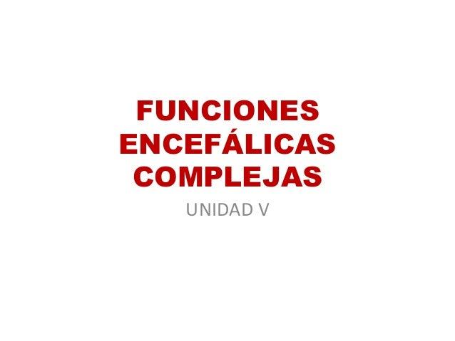 FUNCIONES ENCEFÁLICAS COMPLEJAS UNIDAD V