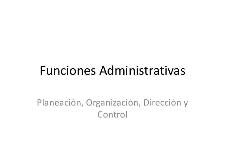 Funciones AdministrativasPlaneación, Organización, Dirección y              Control