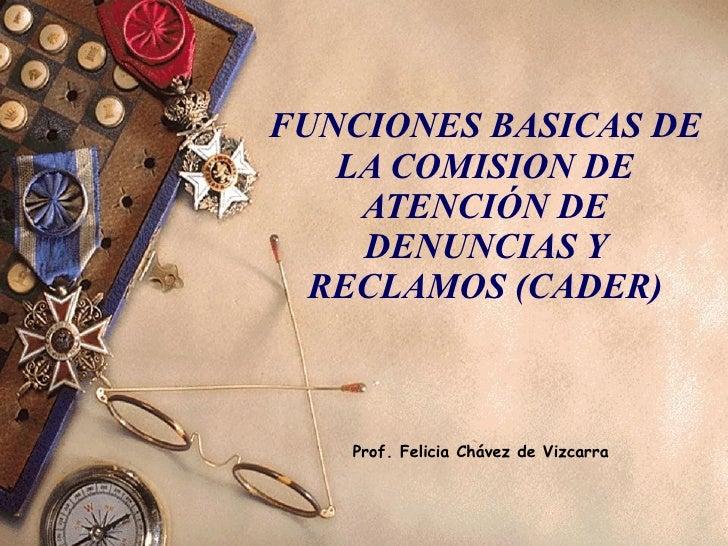 FUNCIONES BASICAS DE LA COMISION DE ATENCIÓN DE DENUNCIAS Y RECLAMOS (CADER) Prof. Felicia Chávez de Vizcarra