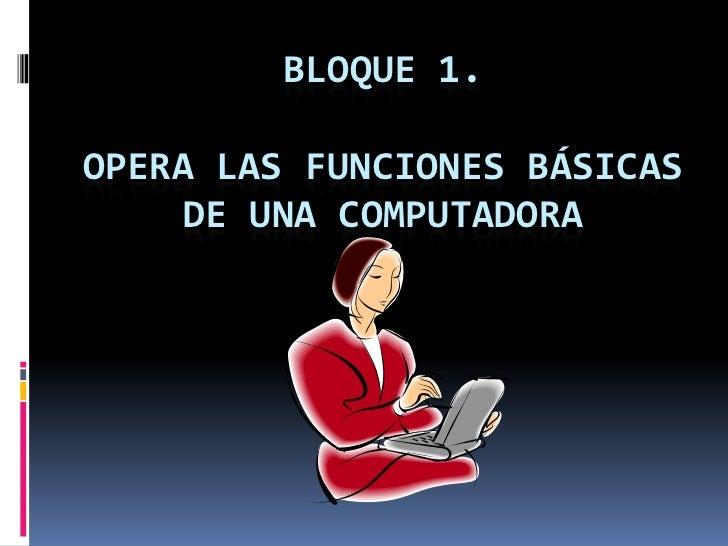 BLOQUE 1.  OPERA LAS FUNCIONES BÁSICAS      DE UNA COMPUTADORA