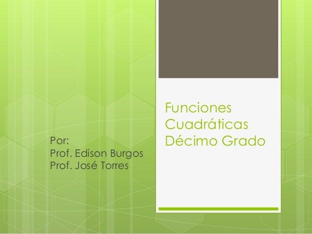 Funciones Cuadráticas Décimo GradoPor: Prof. Edison Burgos Prof. José Torres