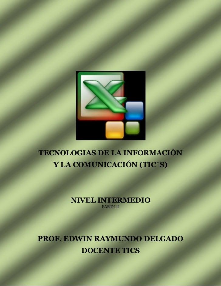 TECNOLOGIAS DE LA INFORMACIÓN <br />Y LA COMUNICACIÓN (TIC´S)<br />NIVEL INTERMEDIO<br />PARTE II<br />PROF. EDWIN RAYMUND...