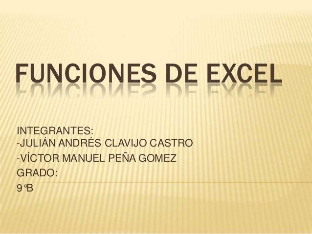 FUNCIONES DE EXCEL INTEGRANTES: -JULIÁN ANDRÉS CLAVIJO CASTRO -VÍCTOR MANUEL PEÑA GOMEZ GRADO: 9°B