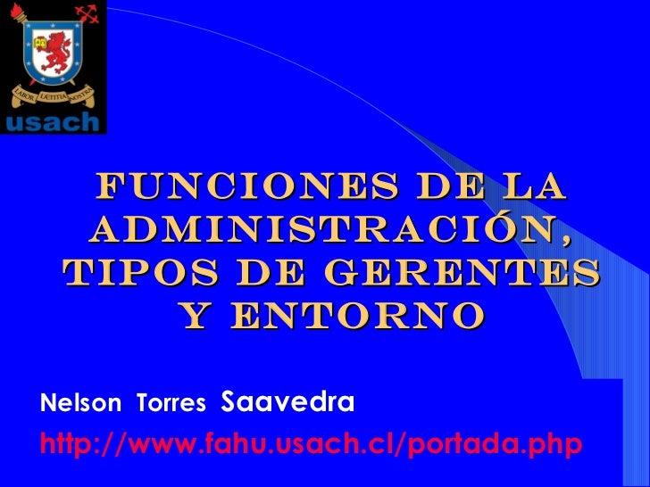 Funciones de la administración, tipos de gerentes y entorno Nelson  Torres  Saavedra http:// www . fahu . usach .cl/portad...