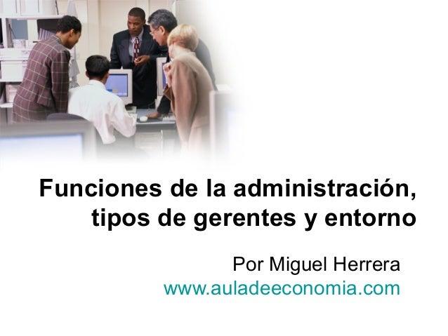 Funciones de la administración,tipos de gerentes y entornoPor Miguel Herrerawww.auladeeconomia.com