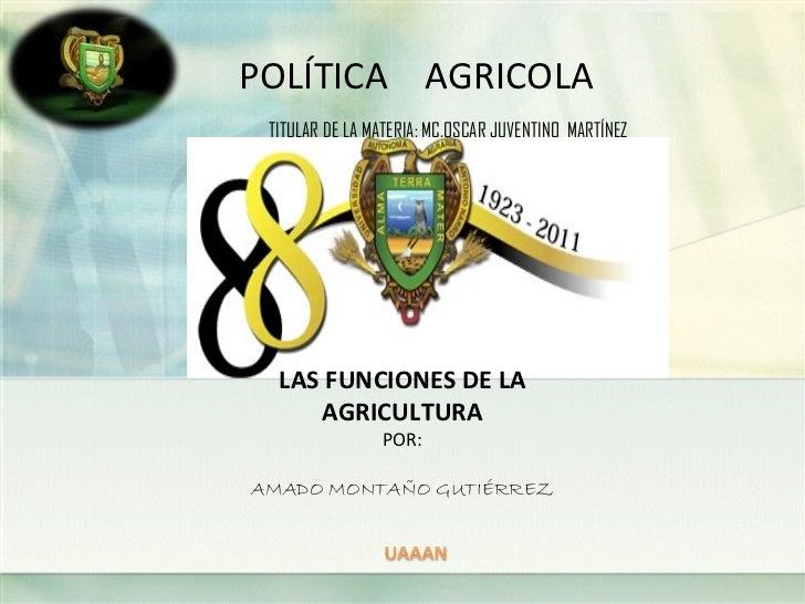 POLÍTICA AGRICOLA TITULAR DE LA MATERIA: MC.OSCAR JUVENTINO MARTÍNEZ  LAS FUNCIONES DE LA     AGRICULTURA                P...