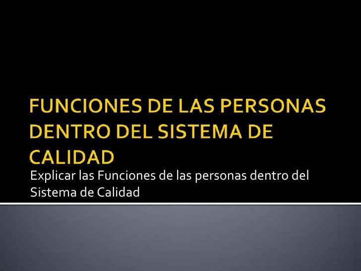 FUNCIONES DE LAS PERSONAS DENTRO DEL SISTEMA DE CALIDAD<br />Explicar las Funciones de las personas dentro del Sistema de ...