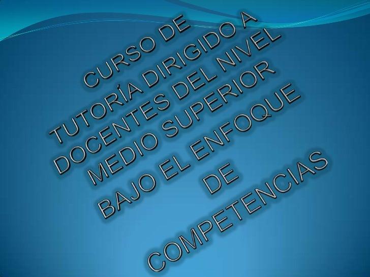 CURSO DE <br />TUTORÍA DIRIGIDO A DOCENTES DEL NIVEL MEDIO SUPERIOR <br />BAJO EL ENFOQUE<br /> DE <br />COMPETENCIAS<br />