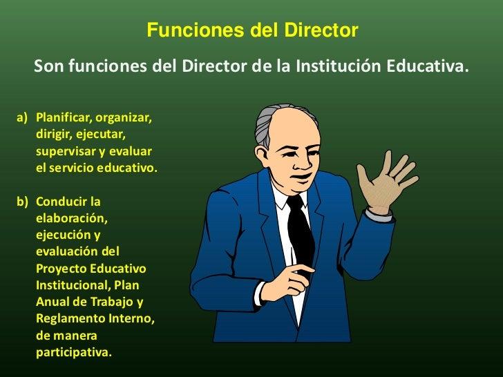 Funciones del Director   Son funciones del Director de la Institución Educativa.a) Planificar, organizar,   dirigir, ejecu...