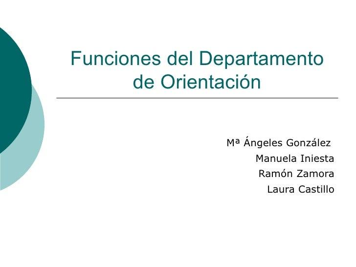 Funciones del Departamento de Orientación Mª Ángeles González  Manuela Iniesta Ramón Zamora Laura Castillo