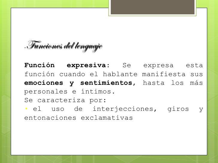 Funciones del lenguaje .  Función   expresiva:   Se  expresa   esta función cuando el hablante manifiesta sus emociones y ...
