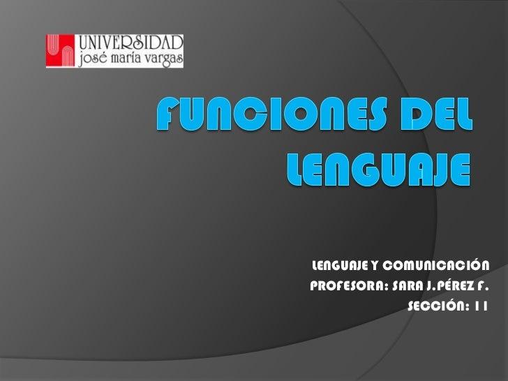Funciones del Lenguaje<br />LENGUAJE Y COMUNICACIÓN<br />PROFESORA: SARA J.PÉREZ F.<br />SECCIÓN: 11<br />