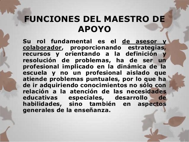 FUNCIONES DEL MAESTRO DE         APOYOSu rol fundamental es el de asesor ycolaborador, proporcionando estrategias,recursos...