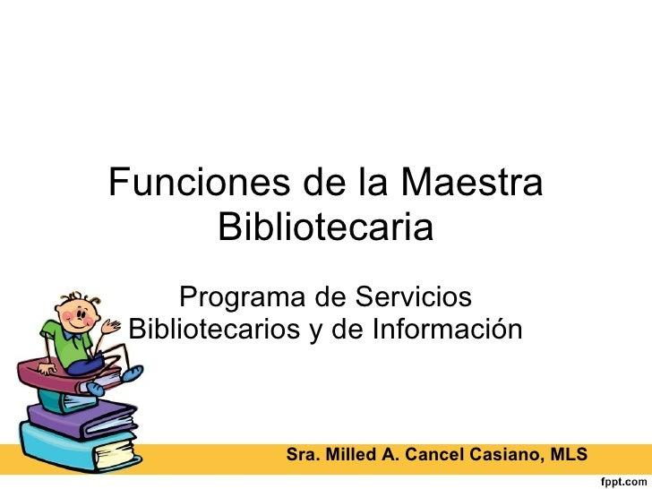 Funciones de la Maestra Bibliotecaria Programa de Servicios Bibliotecarios y de Información Sra. Milled A. Cancel Casiano,...