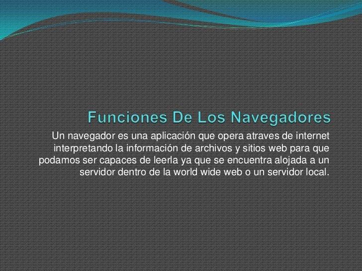 Un navegador es una aplicación que opera atraves de internet   interpretando la información de archivos y sitios web para ...