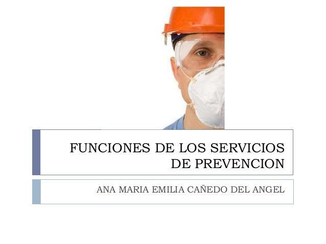 FUNCIONES DE LOS SERVICIOS DE PREVENCION ANA MARIA EMILIA CAÑEDO DEL ANGEL