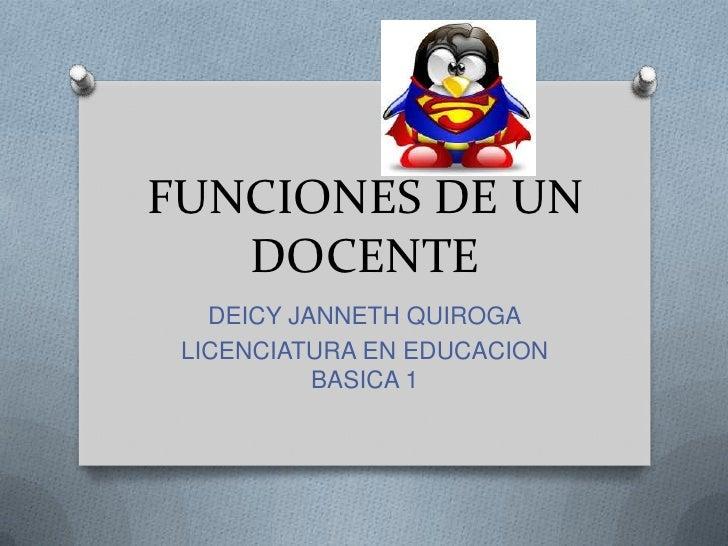 FUNCIONES DE UN   DOCENTE   DEICY JANNETH QUIROGA LICENCIATURA EN EDUCACION           BASICA 1