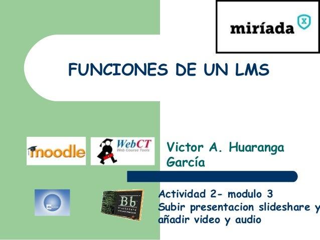 FUNCIONES DE UN LMS         Victor A. Huaranga         García        Actividad 2- modulo 3        Subir presentacion slide...