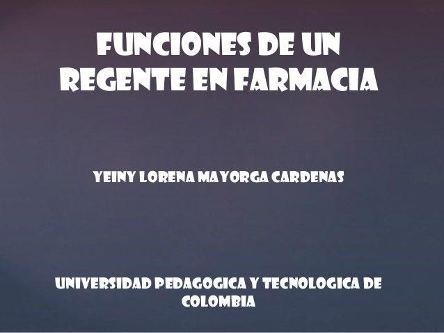 FUNCIONES DE UN REGENTE EN FARMACIA YEINY LORENA MAYORGA CARDENAS  UNIVERSIDAD PEDAGOGICA Y TECNOLOGICA DE COLOMBIA