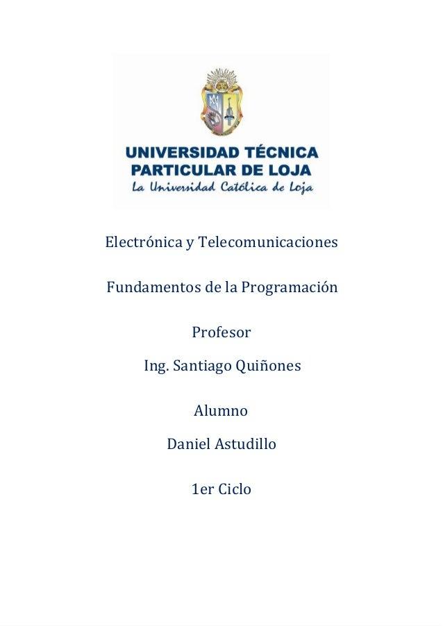 Electrónica y TelecomunicacionesFundamentos de la ProgramaciónProfesorIng. Santiago QuiñonesAlumnoDaniel Astudillo1er Ciclo