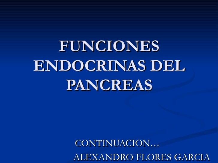 FUNCIONES ENDOCRINAS DEL PANCREAS CONTINUACION…  ALEXANDRO FLORES GARCIA