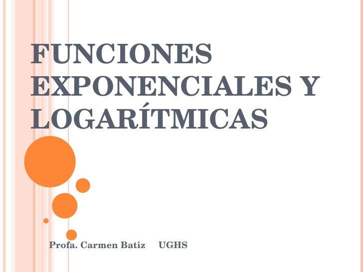 FUNCIONES EXPONENCIALES Y  LOGARÍTMICAS Profa. Carmen Batiz  UGHS