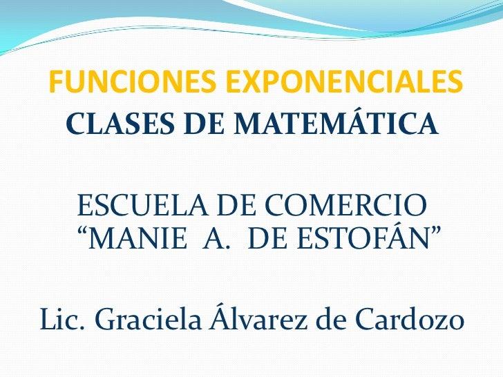 """FUNCIONES EXPONENCIALES<br />CLASES DE MATEMÁTICA<br />ESCUELA DE COMERCIO """"MANIE  A.  DE ESTOFÁN""""<br />Lic. Graciela Álv..."""